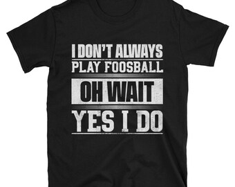 I Don't Always Play Foosball T-Shirt, Funny Foosball Shirt for Men & Women, Foosball Gift, Foosball Tee