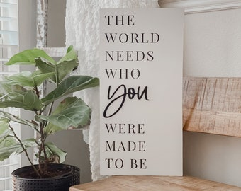 The World Needs Who You Were Made to Be Sign | Modern Farmhouse | Inspirational Sign | Farmhouse Decor | 3D Sign | Family Sign