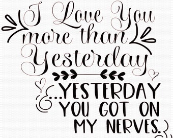 Love you More than Yesterday Svg, Get on my Nerves Svg, Quotes Svg, Funny Svg,Dxf,Png,Jpeg