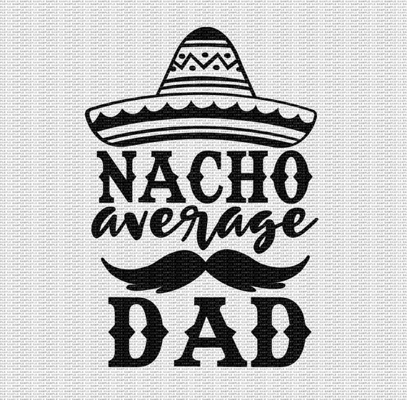 Nacho Average Dad Svg Dad Svg Father S Day Svg Funny Dad Etsy