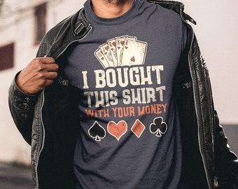 5be85256a I Bought This Shirt With Your Money T-Shirt. Funny Poker Shirt. Casino Shirt.  Poker Player Gift. Poker Tee Women/Men Unisex T-Shirt.