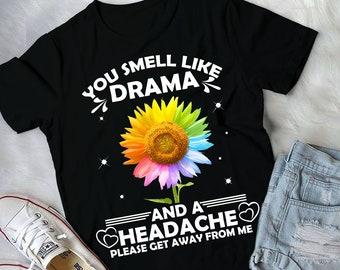 4197801d You Smell Like Drama And A Headache Please Get Away From Me, Sunflower T-shirt,  Funny Saying Tee Gift Shirt For Sarcastic People
