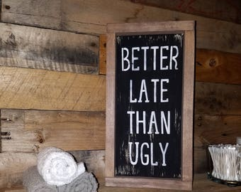 Better Late Than Ugly - Funny Sign - Bathroom Sign - Rustic Signs - Rustic Decor  - Farmhouse Decor