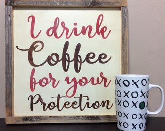 I Drink Coffee for your Protection  - perfect for that special coffee person in your life.  Hand painted wood sign with recycled wood frame.