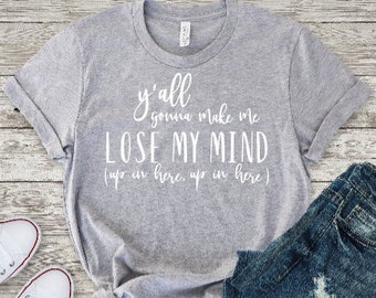 Y'all Gonna Make Me Lose My Mind/ Funny Mom Shirt/ Mom Life/ Mom Gift/ Gift for Mom