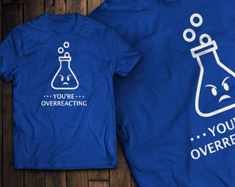 You're Over Reacting Funny Chemistry T-Shirt Science Shirt
