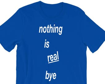 nothing is real bye shirt