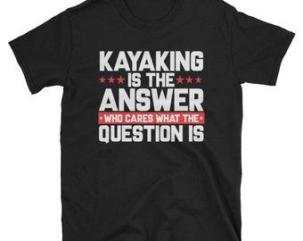 Kayaking is the answer - funny kayaking shirt - funny kayak tee - canoe tee - kayak lovers tee - kayaking gift - kayak apparel -canoeing tee