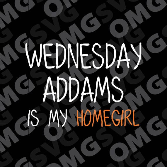 Wednesday Addams Is My Homegirl Addams Family Quote Svg Etsy