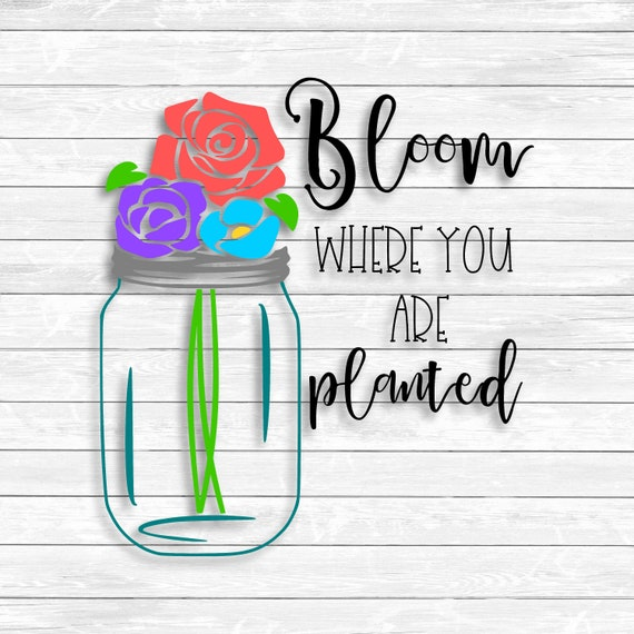 Bloom Where You Are Planted Mason Jar Svg Png Dxf Files Etsy