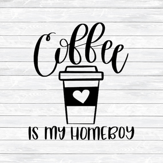 Coffee Svg Quote Svg Coffee Is My Homeboy Kitchen Svg Dxf Etsy