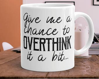 Give me a chance to overthink it a bit - office mug - funny mug - printed - black and white - ceramic - humor - clever - work mug - quote