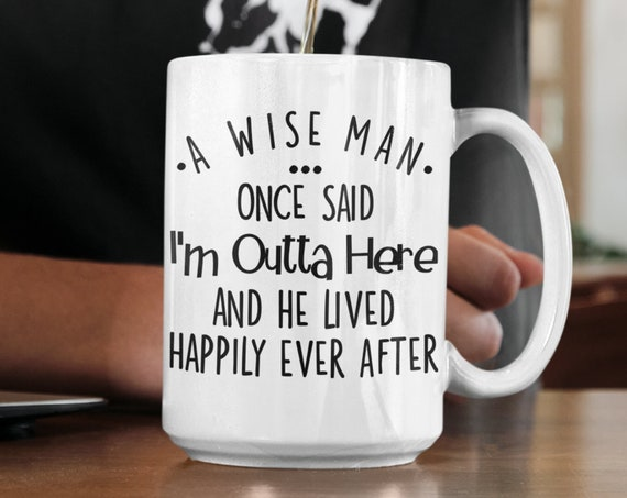 Retirement Mug for Dad Gifts from Daughter Retirement Gift for Coworker Leaving New Job Funny Mug for Men A Wise Man Once Said Im Outta Here