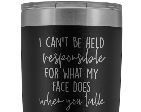 I Can't Be Held Responsible For What My Face Does When You Talk Tumbler Engraved Hot Cold Cup