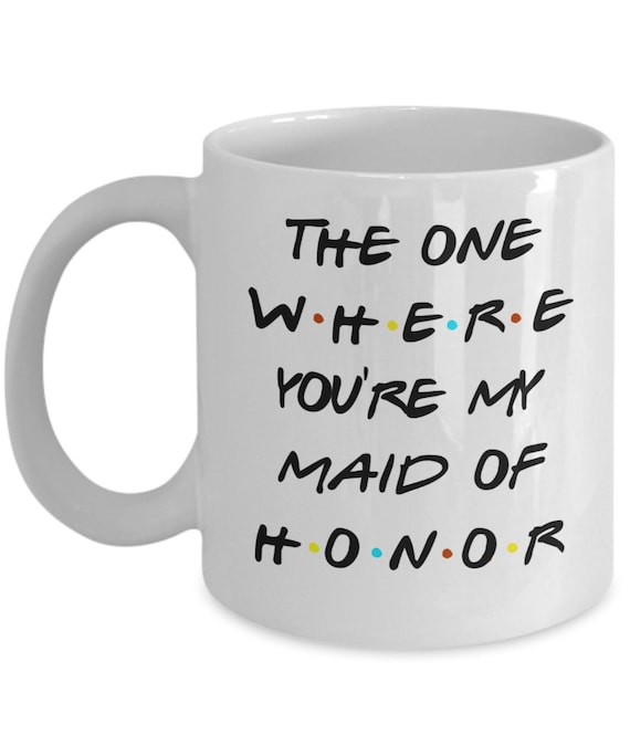 Maid of Honor Proposal Mug Inspired by Friends TV Show Will You Be My Maid of Honor Gift for Maid of Honor Mug Be My Bridesmaid Gift for Her