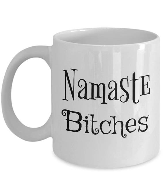 Namaste Bitches Mug - Best Inappropriate Snarky Sarcastic Coffee Comment Tea Cup With Funny Sayings, Hilarious Quirky Gag Gifts For Women