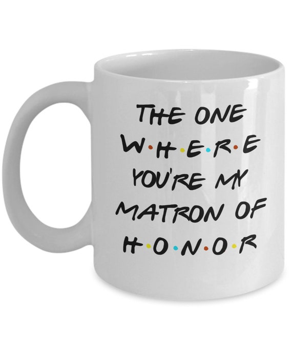 Matron of Honor Mug for Sister Proposal Gift for Her Will You Be My Bridesmaid Mug Inspired by Friends TV Show Maid of Honor Gift for Women