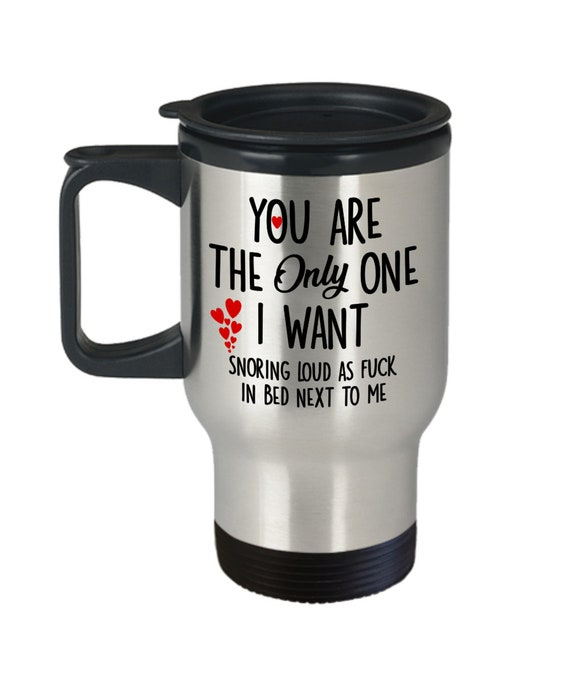You Are the Only One I Want Snoring as Loud as Fuck in Bed Next to Me Travel Mug for Men Funny Snoring Mug Valentines Day Gag Gift for Him