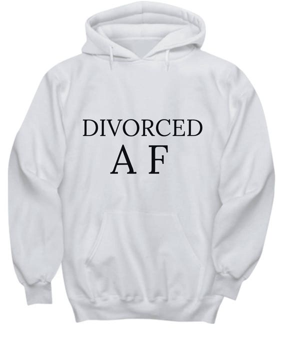 Divorced AF Hoodie - Celebrate Your New Start - Best Inappropriate Sarcastic Apparel With Funny Sayings, Hilarious, Unusual, Quirky Gag