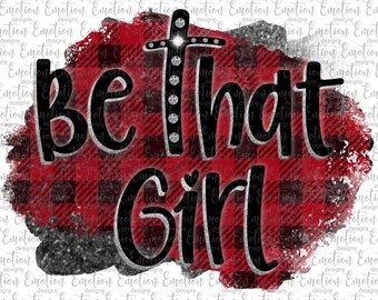 Be That Girl 2 PNG, instant download, Sublimation Graphics, Clipart