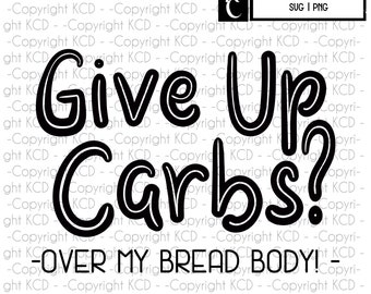 Give up Carbs? - svg png - shirt graphic - workout shirt graphic -