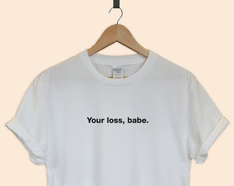 cd5b985fa2948c Your loss babe T-shirt tee unisex funny gift