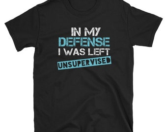 In My Defense I Was Left Unsupervised Shirt, My Defense Shirt, Unsupervised T-Shirt, In My Defense T-Shirt