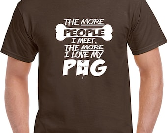 The More People I Meet The More I Love My Pug T Shirt