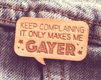 "Wooden Pin: ""Keep Complaining, it only makes me Gayer"" (brooch lapel lgbtqa+ gay lesbian bi pan trans)"