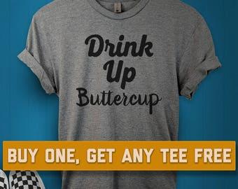 7d65025cc81 SALE TODAY  Drink Up Buttercup T-Shirt