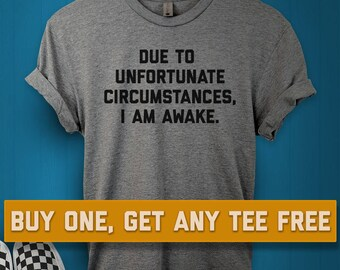 a0b7eabe2 SALE TODAY: Due To Unfortunate Circumstances I Am Awake T-Shirt, Ladies  Unisex Shirt, Funny And Sarcastic Tee Short or Long Sleeve Tee
