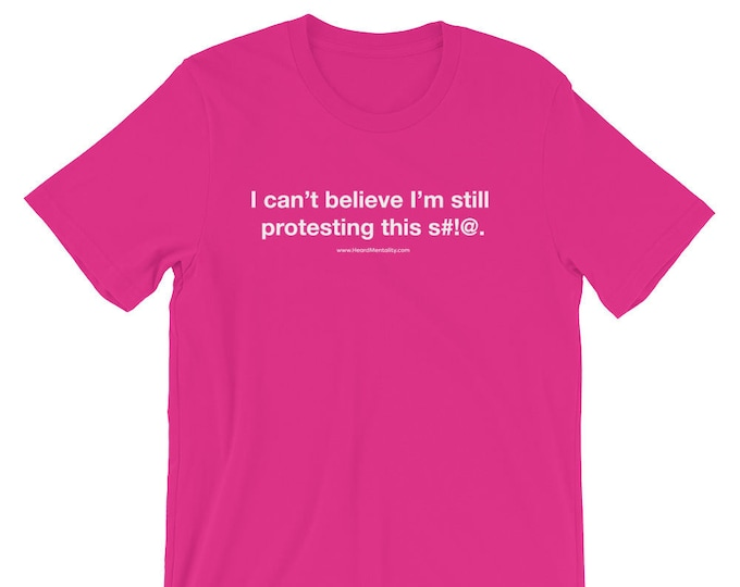 I can't believe I'm still protesting this s#!@ T-Shirt / Feminist Shirt / Protest Shirt / Resistance Wear / #Resist / Donate to ACLU