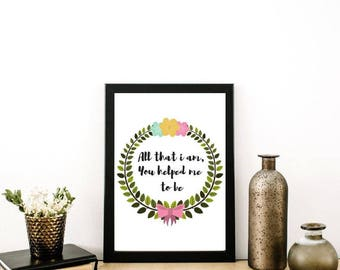 All that i am, you helped me to be print / Mothers day / Thank you / Valentines / Wedding / A4