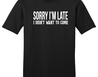 Sorry I'm Late I Didn't Want To Come, Late Shirt, Sorry Shirt, Sorry Not Sorry, Gift For Her, Gift For Him, Gift For Girlfriend