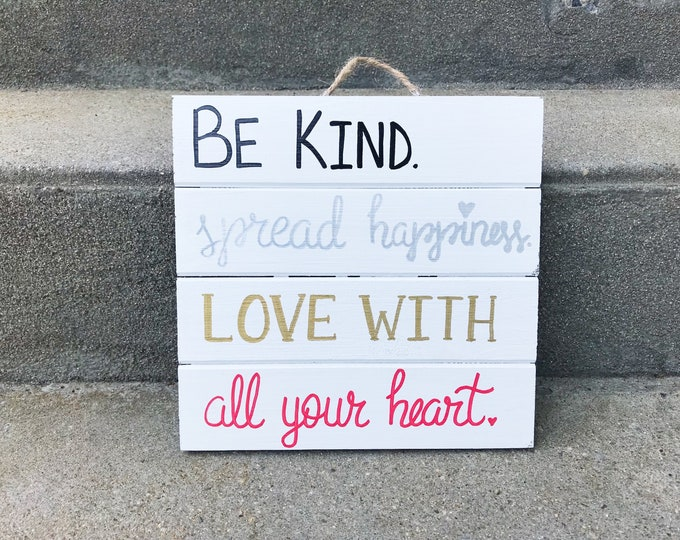 Be kind. Spread Happiness. Love with all your heart. // Hand Lettered Wood Sign