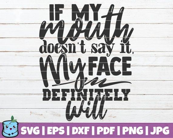 If My Mouth Doesn/'t Say It My Face Definitely Will svg  SVG Cut File  Instant Download  Printable vector clip art  Silhouette /& Cricut