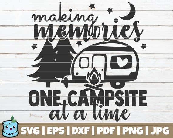 Making Memories One Campsite At A Time Svg Cut File Etsy