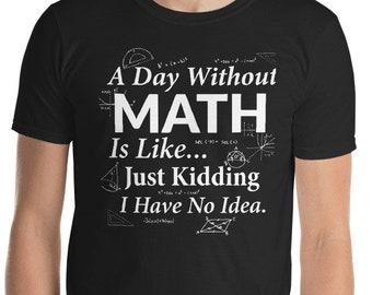 d1a7c6733 A Day Without Math - Math Lover - Funny Math Teacher Shirt- Math Gifts -  Mathematics - Math Graduate - Math Problems - Math Tee