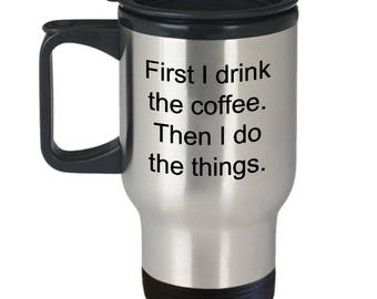 First I drink the coffee then I do the things mug, travel mug, caffeine mug, stainless, caffeinated mug
