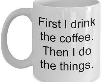 First I drink the coffee then I do the things mug, ceramic, coffee lover, caffeine mug, caffeinated mug
