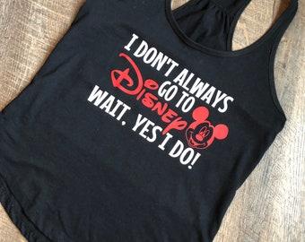 Disney Tank - Disney Unisex Shirt - I Don't Always Go To Disney, Wait Yes I do