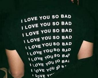 I Love You So Bad T-Shirt