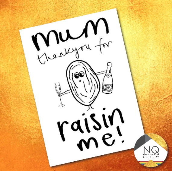 Mum thank you for raisin me! Raisin Mothers day and birthday cards