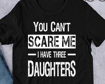 c9a399db Funny Dad Shirt You Can't Scare Me I Have Three Daughters Custom Father's  Day Gift for Dad from Daughter Dad Birthday Gift Fathers Day Gifts