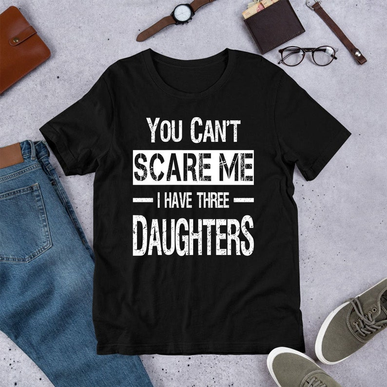 701c14fb7612d Funny Dad Shirt You Can't Scare Me I Have Three Daughters Custom Father's  Day Gift for Dad from Daughter Dad Birthday Gift Fathers Day Gifts