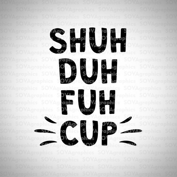 Shuh Duh Fuh Cup Svg Funny Sayings Svg Funny Quote Svg Dxf Etsy