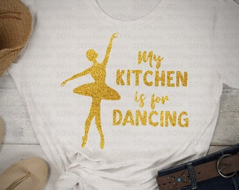 Ballerina svg, Ballet svg, My kitchen is for dancing, Dance svg, Dancer svg, dxf, eps, Cut File, Digital Download, Shirt, Cricut, Silhouette
