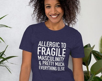 Allergic to Fragile Masculinity and Pretty Much Everything Else T-Shirt, Funny Shirt, Snarky Gift, Feminists, Feminism, Chronic Illness, MCS