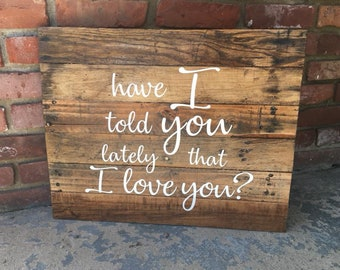 Have I Told You Lately That I Love You Wood Sign Pallet Wood Barn Wood Hand Painted