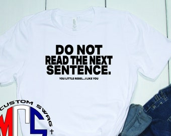 Funny Shirt / Do not read the next sentence / Unisex Apparel / Rebel Shirt / Gift for Him or Her / My Custom Swag / Sarcastic Shirt / Cotton